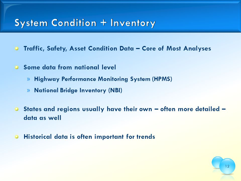 Traffic, Safety, Asset Condition Data – Core of Most Analyses Some data from national level » Highway Performance Monitoring System (HPMS) » National Bridge Inventory (NBI) States and regions usually have their own – often more detailed – data as well Historical data is often important for trends 12