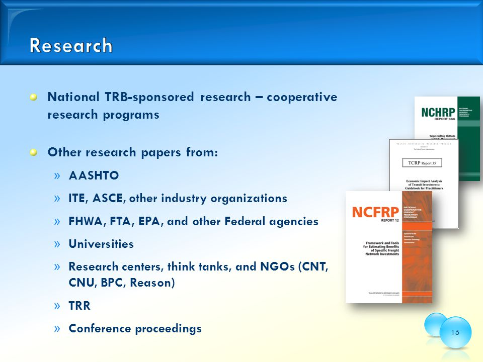 National TRB-sponsored research – cooperative research programs Other research papers from: » AASHTO » ITE, ASCE, other industry organizations » FHWA, FTA, EPA, and other Federal agencies » Universities » Research centers, think tanks, and NGOs (CNT, CNU, BPC, Reason) » TRR » Conference proceedings 15