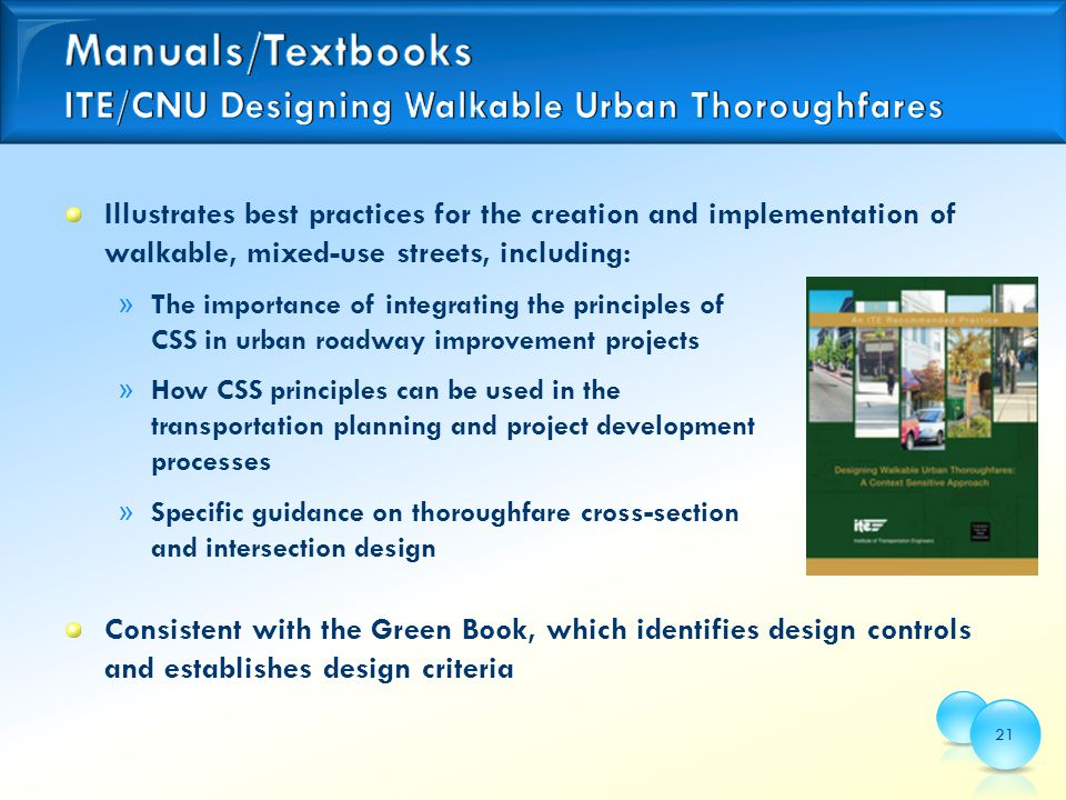 Illustrates best practices for the creation and implementation of walkable, mixed-use streets, including: » The importance of integrating the principles of CSS in urban roadway improvement projects » How CSS principles can be used in the transportation planning and project development processes » Specific guidance on thoroughfare cross-section and intersection design Consistent with the Green Book, which identifies design controls and establishes design criteria 21