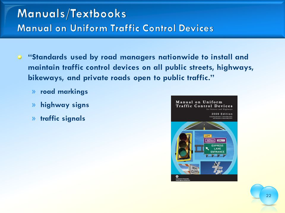 Standards used by road managers nationwide to install and maintain traffic control devices on all public streets, highways, bikeways, and private roads open to public traffic. » road markings » highway signs » traffic signals 22
