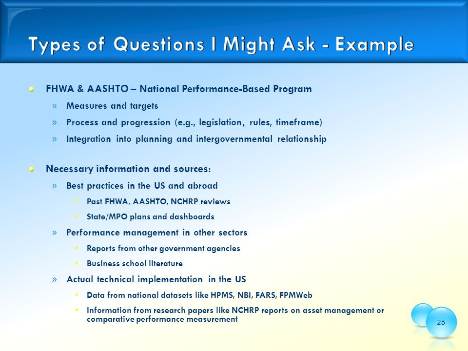 FHWA & AASHTO – National Performance-Based Program » Measures and targets » Process and progression (e.g., legislation, rules, timeframe) » Integration into planning and intergovernmental relationship Necessary information and sources: » Best practices in the US and abroad Past FHWA, AASHTO, NCHRP reviews State/MPO plans and dashboards » Performance management in other sectors Reports from other government agencies Business school literature » Actual technical implementation in the US Data from national datasets like HPMS, NBI, FARS, FPMWeb Information from research papers like NCHRP reports on asset management or comparative performance measurement 25