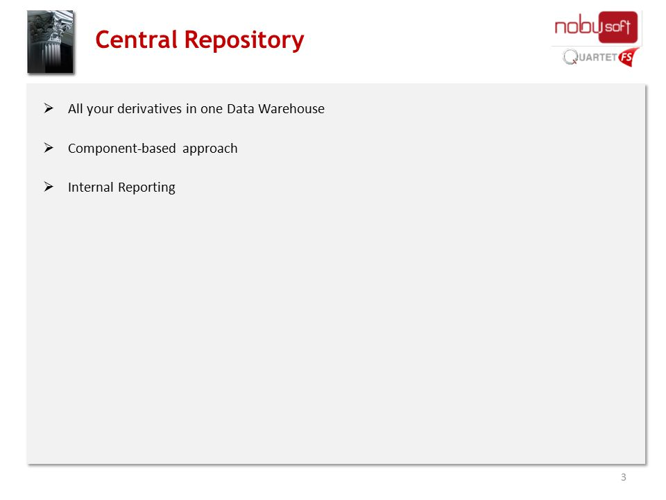 Central Repository  All your derivatives in one Data Warehouse  Component-based approach  Internal Reporting 3