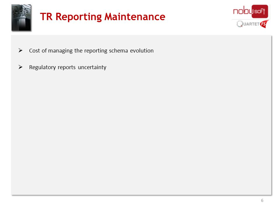 TR Reporting Maintenance  Cost of managing the reporting schema evolution  Regulatory reports uncertainty 6