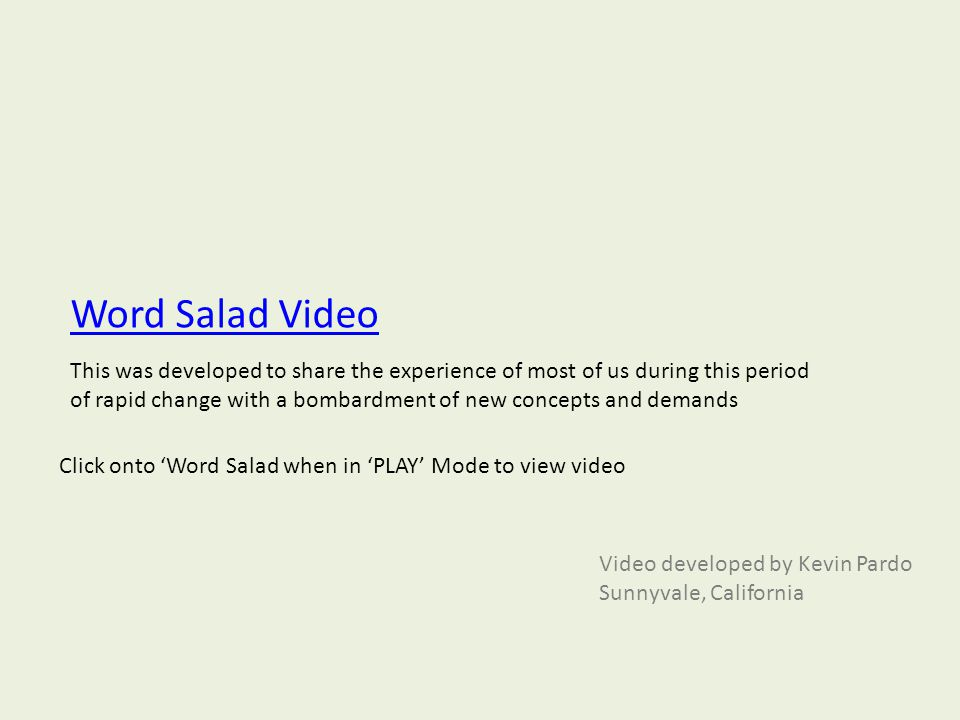 Word Salad Video Video developed by Kevin Pardo Sunnyvale, California Click onto 'Word Salad when in 'PLAY' Mode to view video This was developed to s