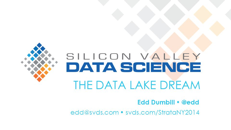 THE DATA LAKE DREAM Edd Dumbill @edd edd@svds.com svds.com/StrataNY2014