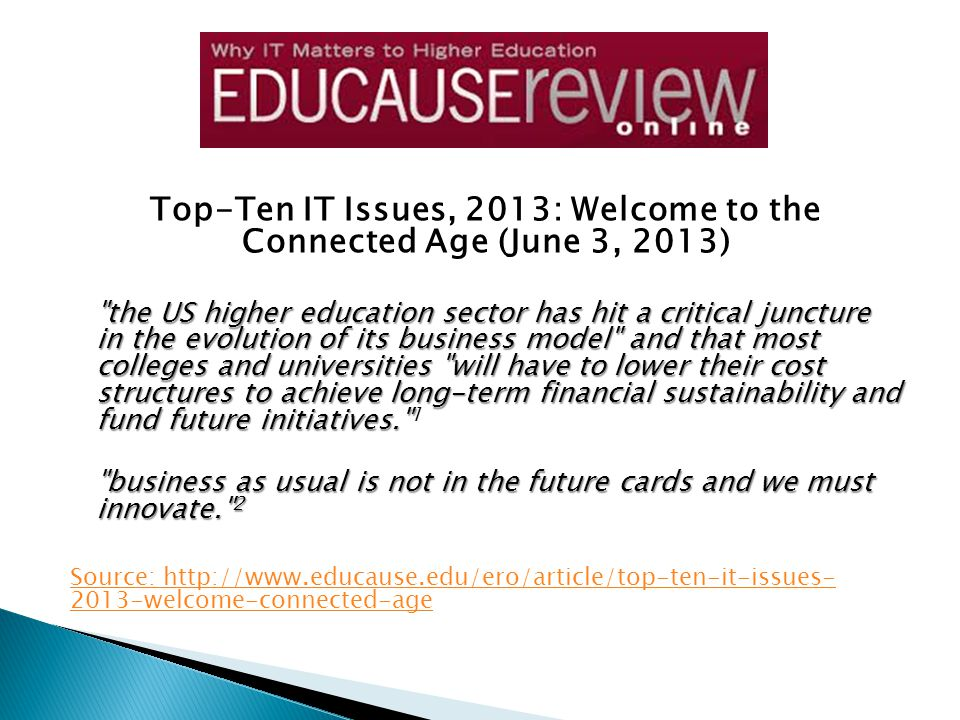 Top-Ten IT Issues, 2013: Welcome to the Connected Age (June 3, 2013) the US higher education sector has hit a critical juncture in the evolution of its business model and that most colleges and universities will have to lower their cost structures to achieve long-term financial sustainability and fund future initiatives. the US higher education sector has hit a critical juncture in the evolution of its business model and that most colleges and universities will have to lower their cost structures to achieve long-term financial sustainability and fund future initiatives. 1 business as usual is not in the future cards and we must innovate. 2 Source: http://www.educause.edu/ero/article/top-ten-it-issues- 2013-welcome-connected-age