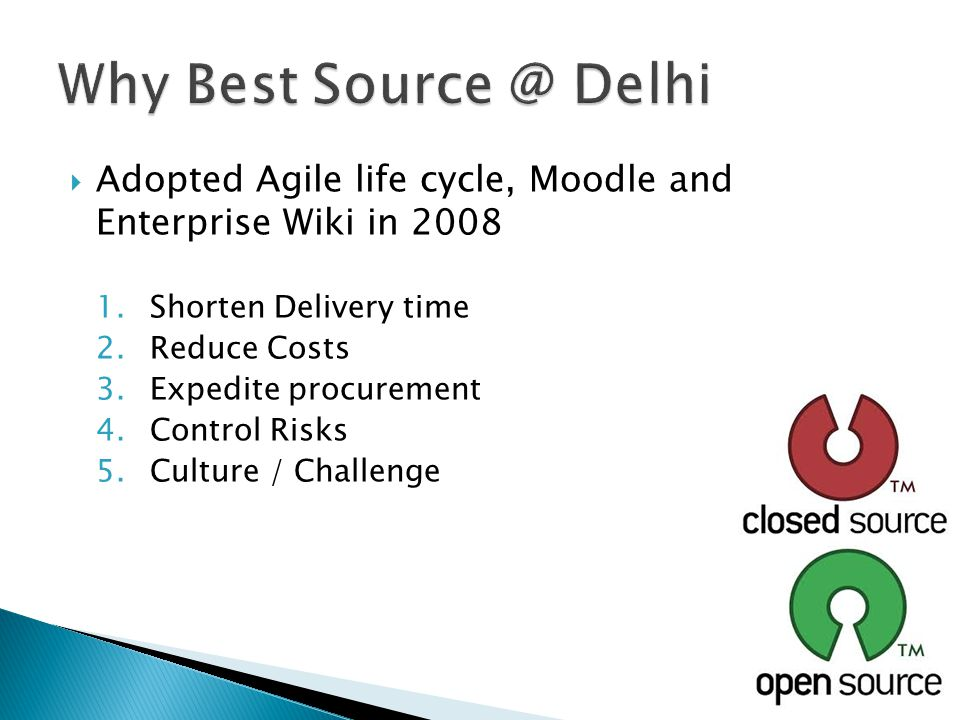  Adopted Agile life cycle, Moodle and Enterprise Wiki in 2008 1.Shorten Delivery time 2.Reduce Costs 3.Expedite procurement 4.Control Risks 5.Culture / Challenge