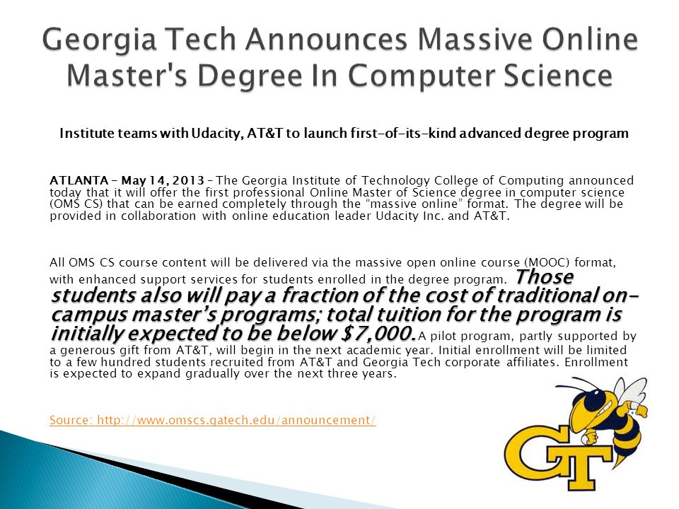 Institute teams with Udacity, AT&T to launch first-of-its-kind advanced degree program ATLANTA – May 14, 2013 – The Georgia Institute of Technology College of Computing announced today that it will offer the first professional Online Master of Science degree in computer science (OMS CS) that can be earned completely through the massive online format.