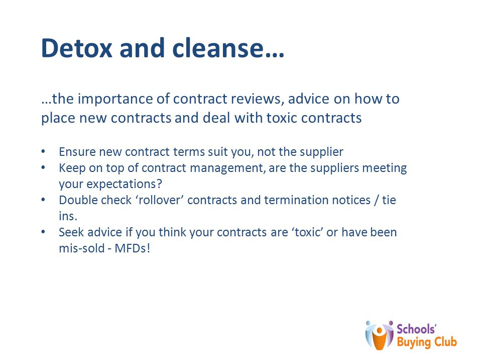 Detox and cleanse… …the importance of contract reviews, advice on how to place new contracts and deal with toxic contracts Ensure new contract terms suit you, not the supplier Keep on top of contract management, are the suppliers meeting your expectations.