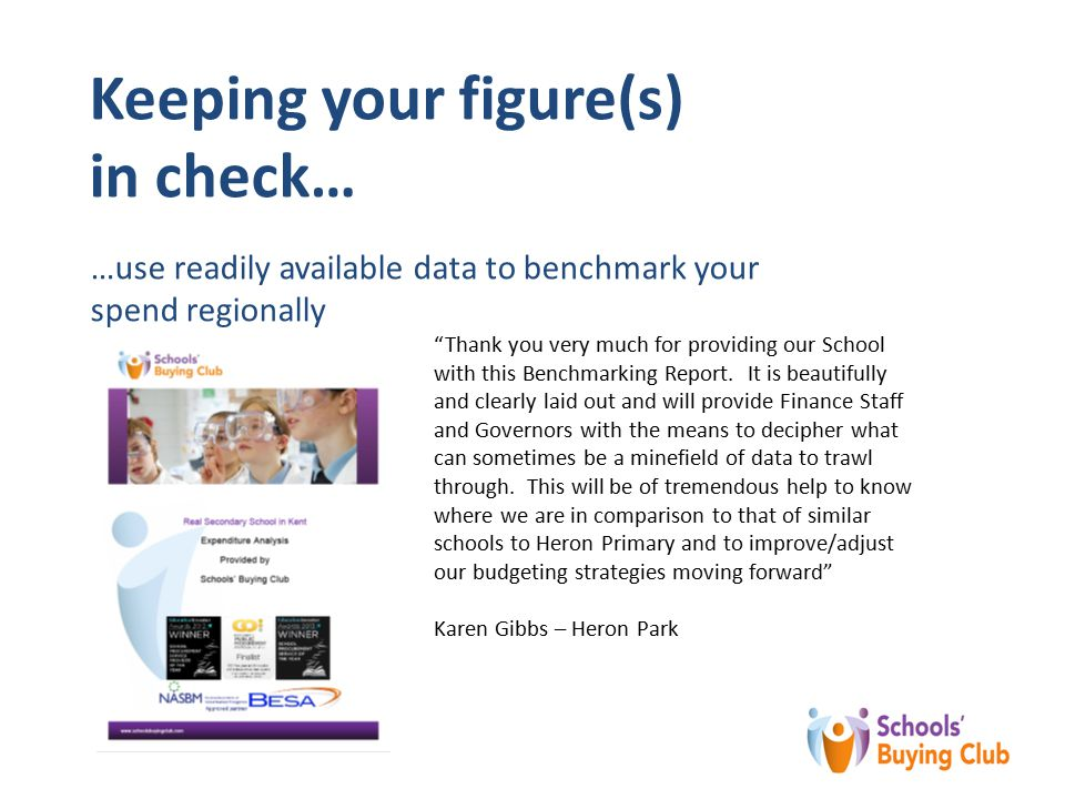 Keeping your figure(s) in check… …use readily available data to benchmark your spend regionally Thank you very much for providing our School with this Benchmarking Report.