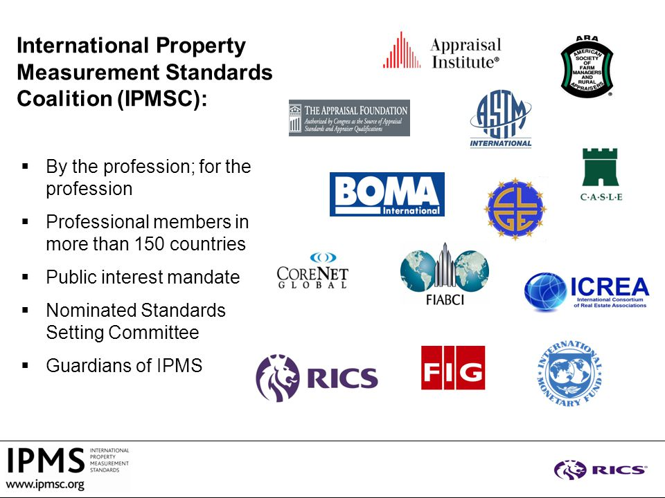  By the profession; for the profession  Professional members in more than 150 countries  Public interest mandate  Nominated Standards Setting Committee  Guardians of IPMS International Property Measurement Standards Coalition (IPMSC):