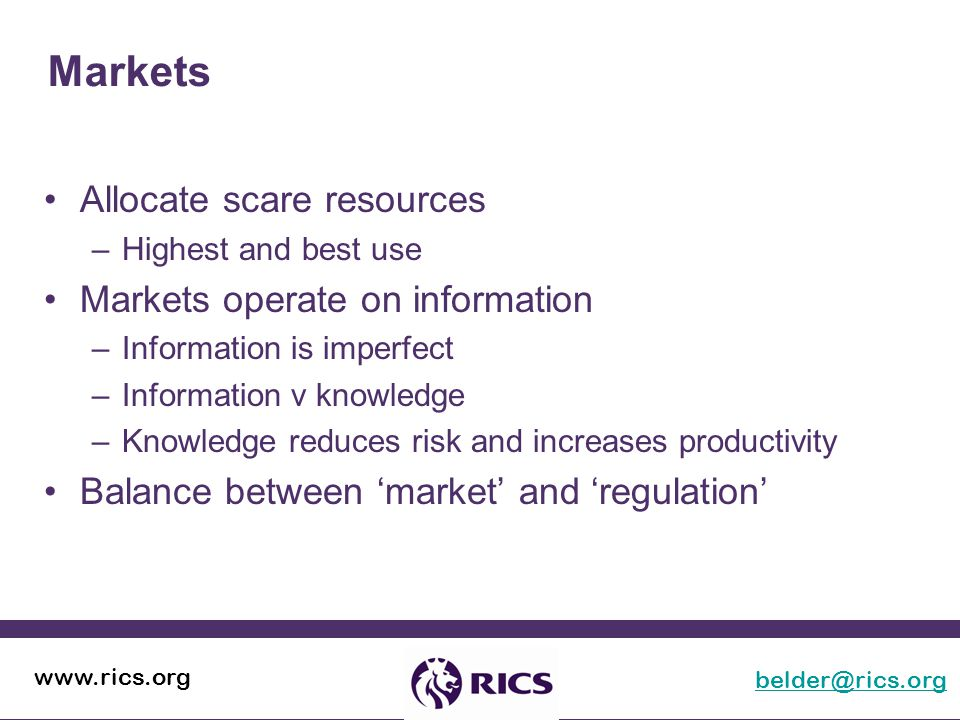 Markets belder@rics.org www.rics.org Allocate scare resources –Highest and best use Markets operate on information –Information is imperfect –Information v knowledge –Knowledge reduces risk and increases productivity Balance between 'market' and 'regulation'