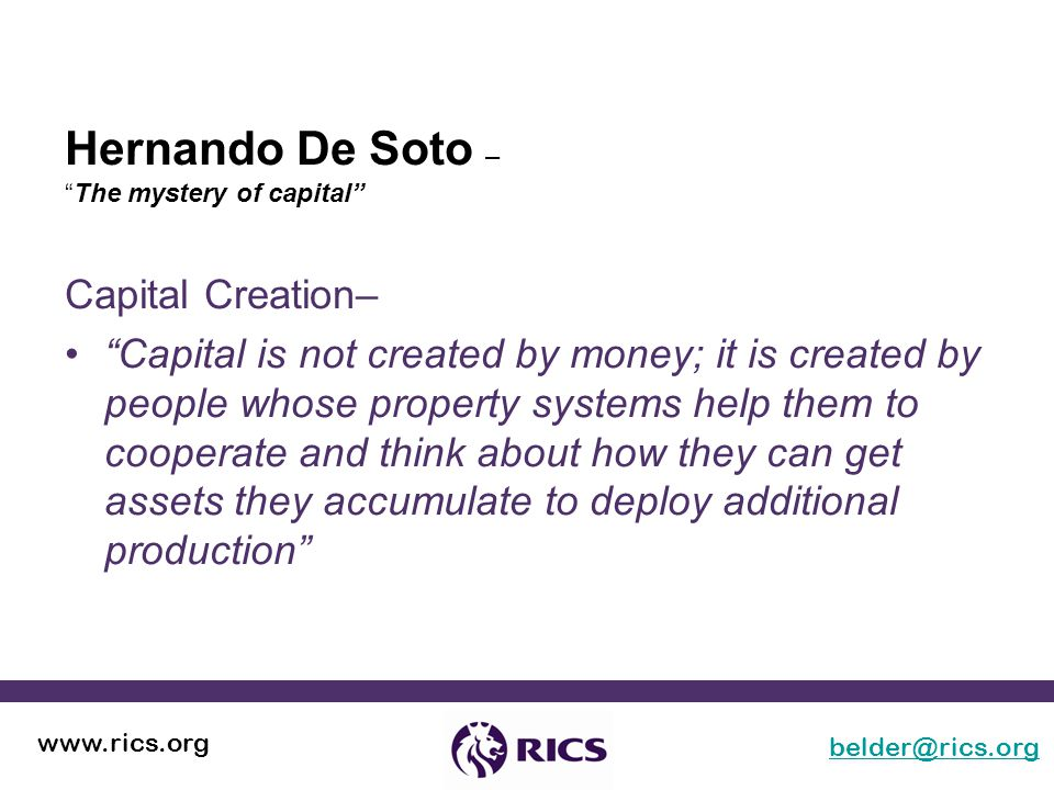 Hernando De Soto – The mystery of capital belder@rics.org www.rics.org Capital Creation– Capital is not created by money; it is created by people whose property systems help them to cooperate and think about how they can get assets they accumulate to deploy additional production