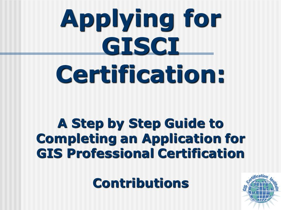 Applying for GISCI Certification: A Step by Step Guide to Completing an Application for GIS Professional Certification Contributions
