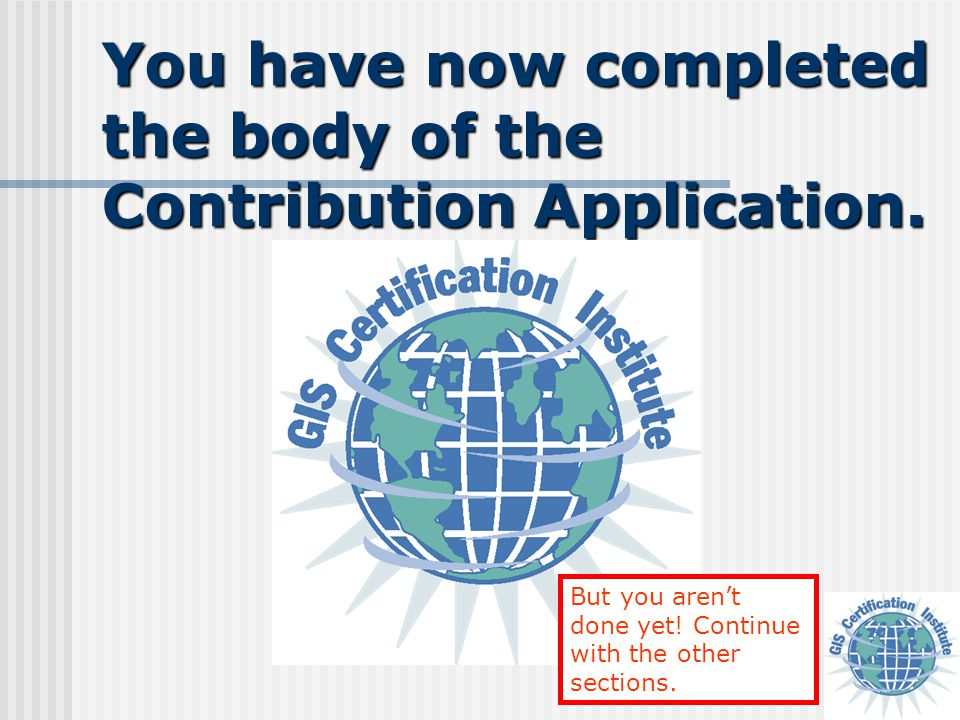 You have now completed the body of the Contribution Application. But you aren't done yet! Continue with the other sections.