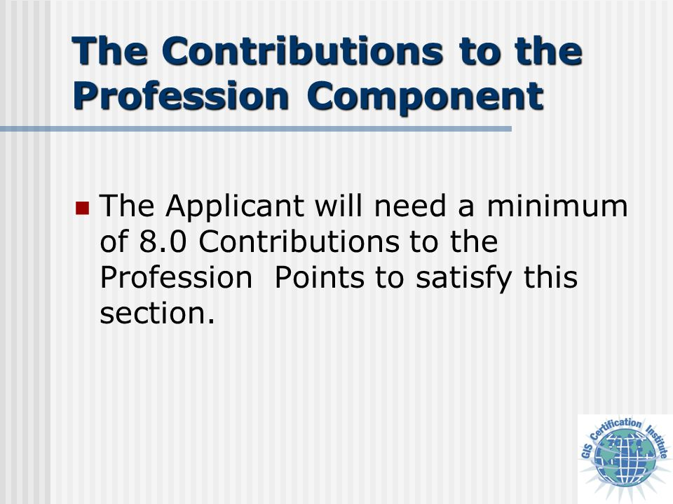 The Contributions to the Profession Component (Form CON-1) The minimum qualification for initial certification is to accrue points in areas that not only benefit the applicant but also benefit the profession as a whole.