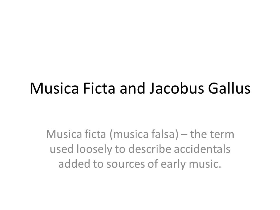 Musica Ficta and Jacobus Gallus Musica ficta (musica falsa) – the term used loosely to describe accidentals added to sources of early music.