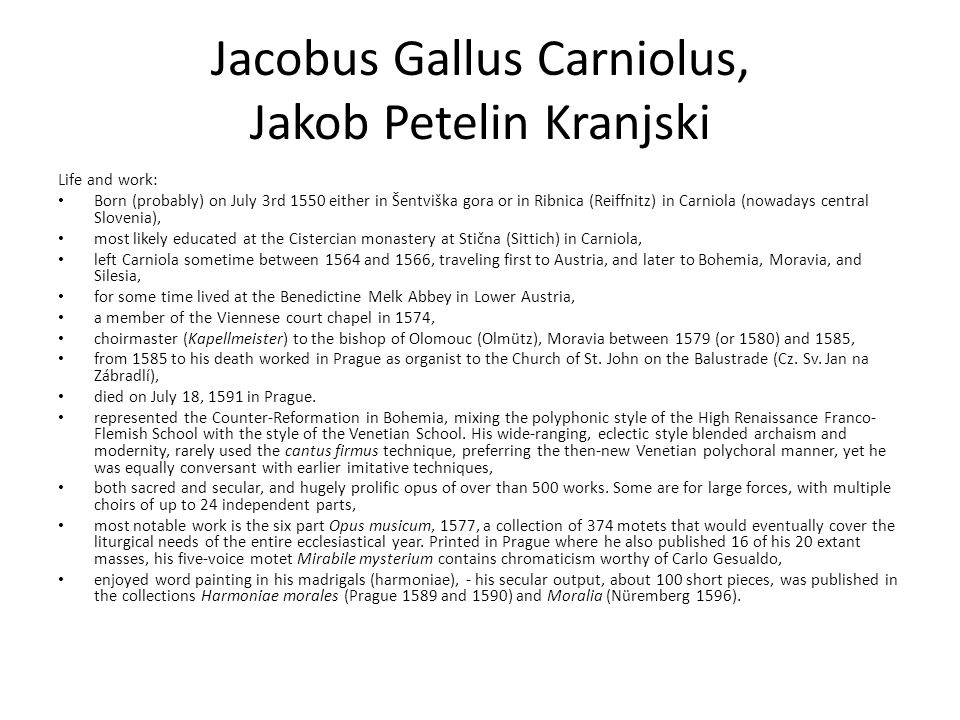Jacobus Gallus Carniolus, Jakob Petelin Kranjski Life and work: Born (probably) on July 3rd 1550 either in Šentviška gora or in Ribnica (Reiffnitz) in