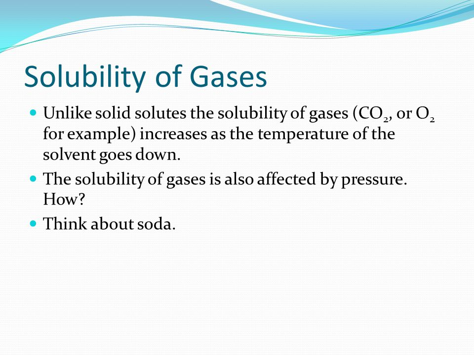 Solubility of Gases Unlike solid solutes the solubility of gases (CO 2, or O 2 for example) increases as the temperature of the solvent goes down.