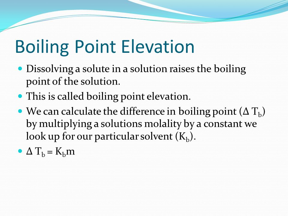 Boiling Point Elevation Dissolving a solute in a solution raises the boiling point of the solution.