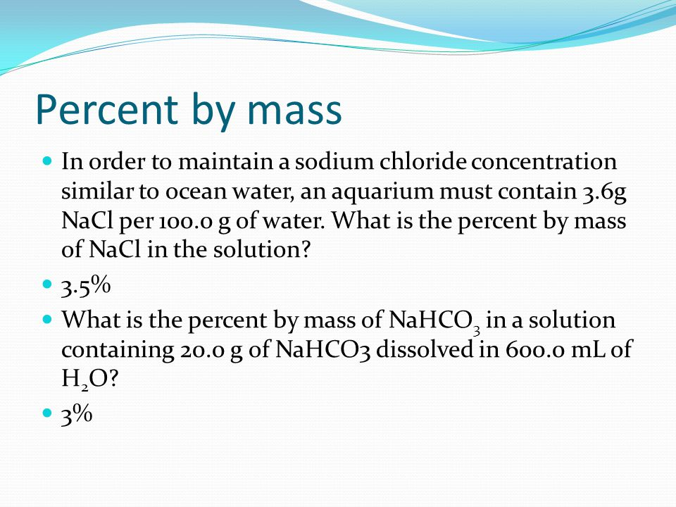 Percent by mass In order to maintain a sodium chloride concentration similar to ocean water, an aquarium must contain 3.6g NaCl per 100.0 g of water.