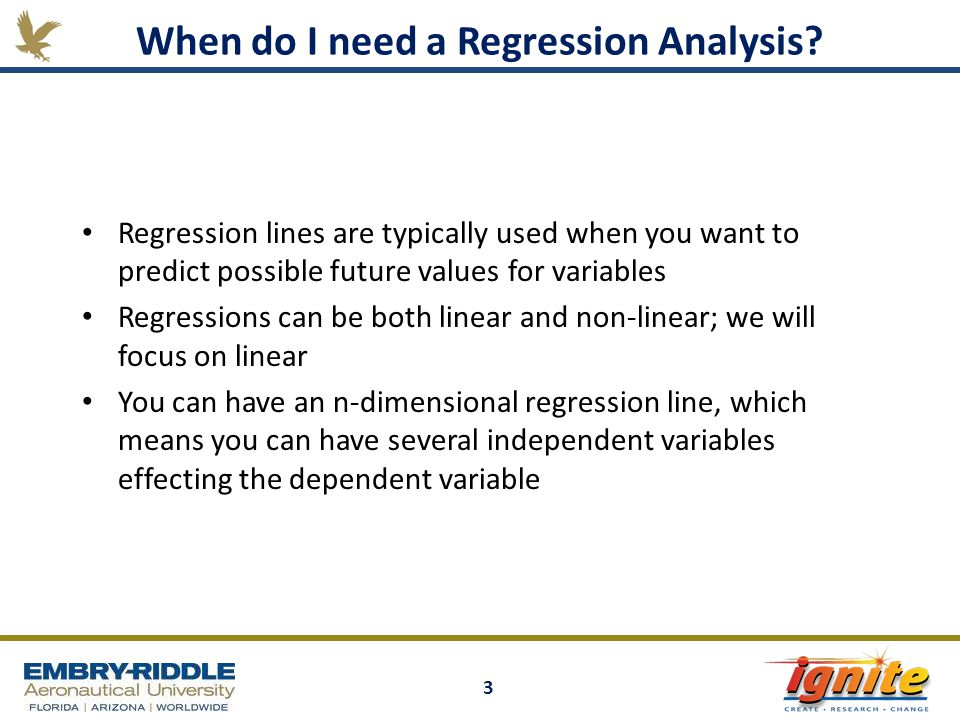 3 Regression lines are typically used when you want to predict possible future values for variables Regressions can be both linear and non-linear; we will focus on linear You can have an n-dimensional regression line, which means you can have several independent variables effecting the dependent variable When do I need a Regression Analysis