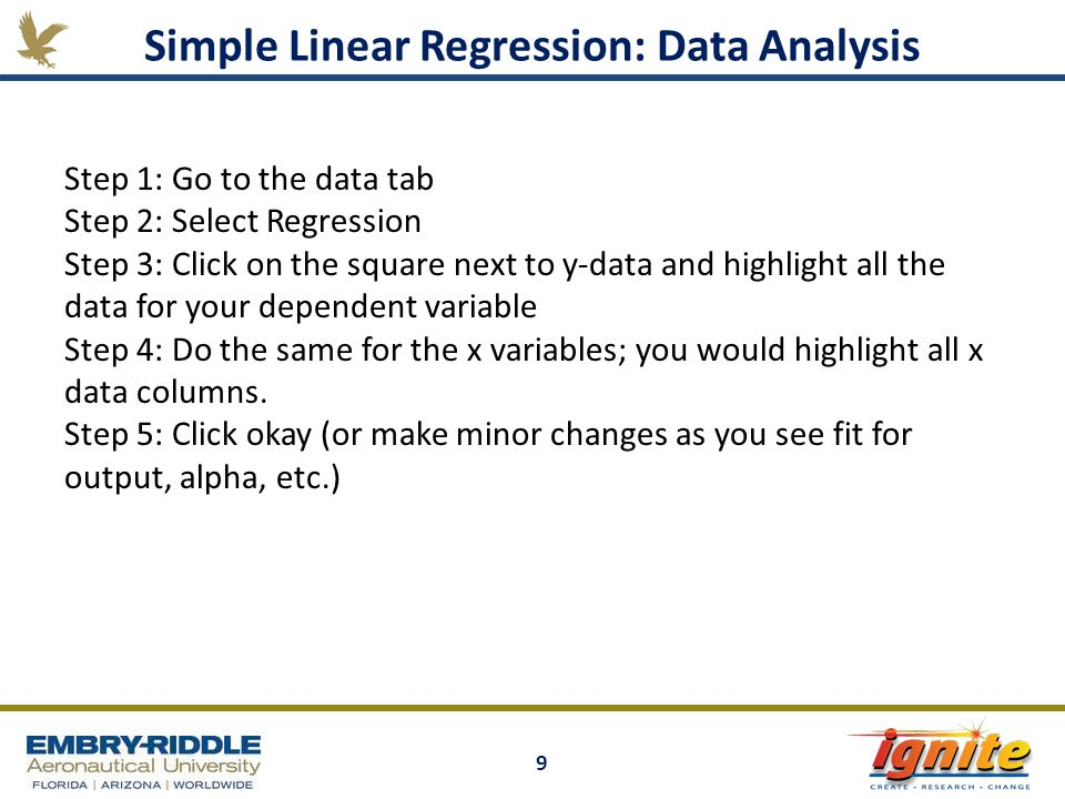 9 Simple Linear Regression: Data Analysis Step 1: Go to the data tab Step 2: Select Regression Step 3: Click on the square next to y-data and highligh