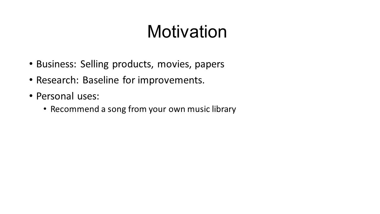 Motivation Business: Selling products, movies, papers Research: Baseline for improvements.