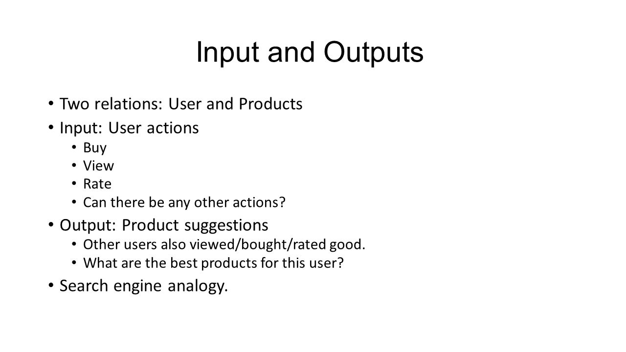 Input and Outputs Two relations: User and Products Input: User actions Buy View Rate Can there be any other actions.