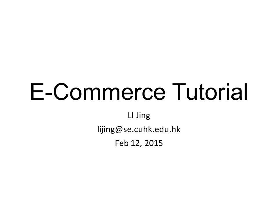 E-Commerce Tutorial LI Jing lijing@se.cuhk.edu.hk Feb 12, 2015