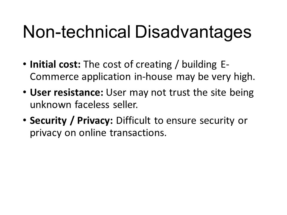 Non-technical Disadvantages Initial cost: The cost of creating / building E- Commerce application in-house may be very high.