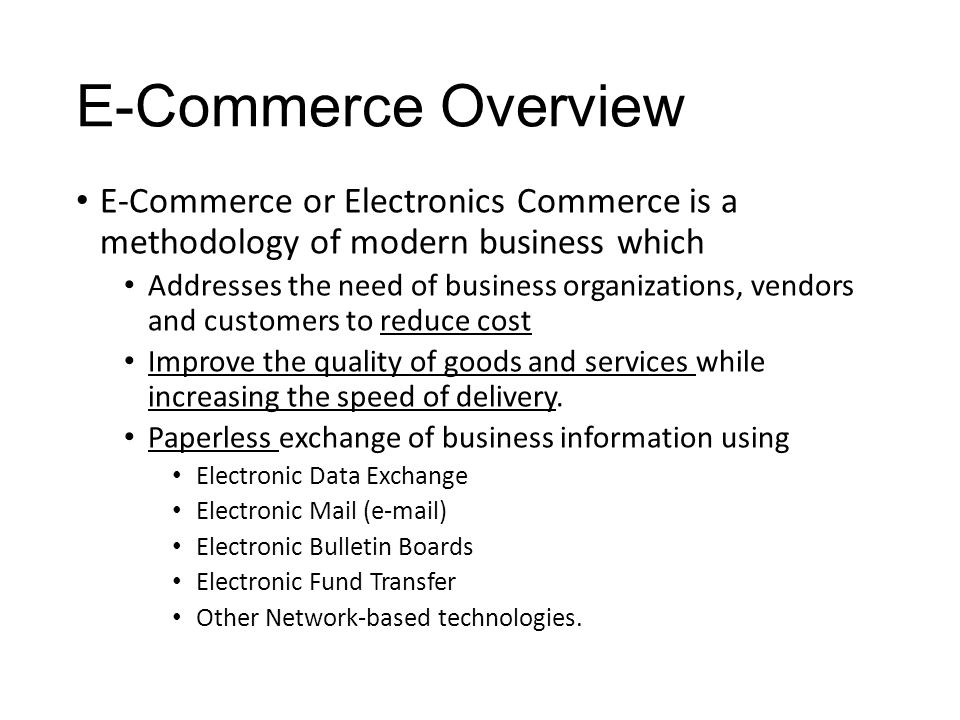 E-Commerce Overview E-Commerce or Electronics Commerce is a methodology of modern business which Addresses the need of business organizations, vendors and customers to reduce cost Improve the quality of goods and services while increasing the speed of delivery.