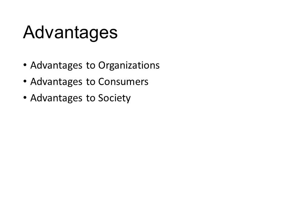 Advantages Advantages to Organizations Advantages to Consumers Advantages to Society