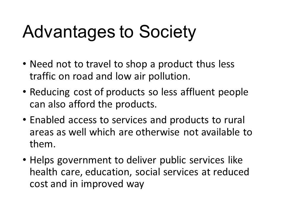 Advantages to Society Need not to travel to shop a product thus less traffic on road and low air pollution.