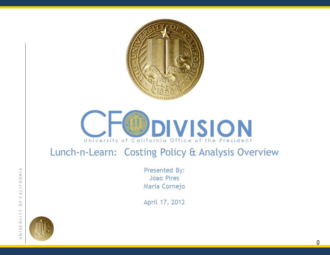 0 U N I V E R S I T Y O F C A L I F O R N I A Lunch-n-Learn: Costing Policy & Analysis Overview Presented By: Joao Pires Maria Cornejo April 17, 2012