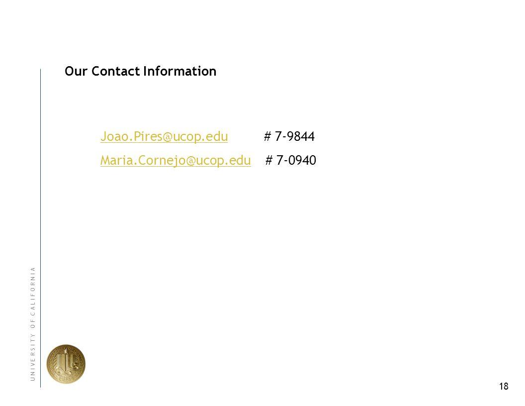 18 U N I V E R S I T Y O F C A L I F O R N I A Our Contact Information Joao.Pires@ucop.eduJoao.Pires@ucop.edu # 7-9844 Maria.Cornejo@ucop.eduMaria.Cornejo@ucop.edu # 7-0940