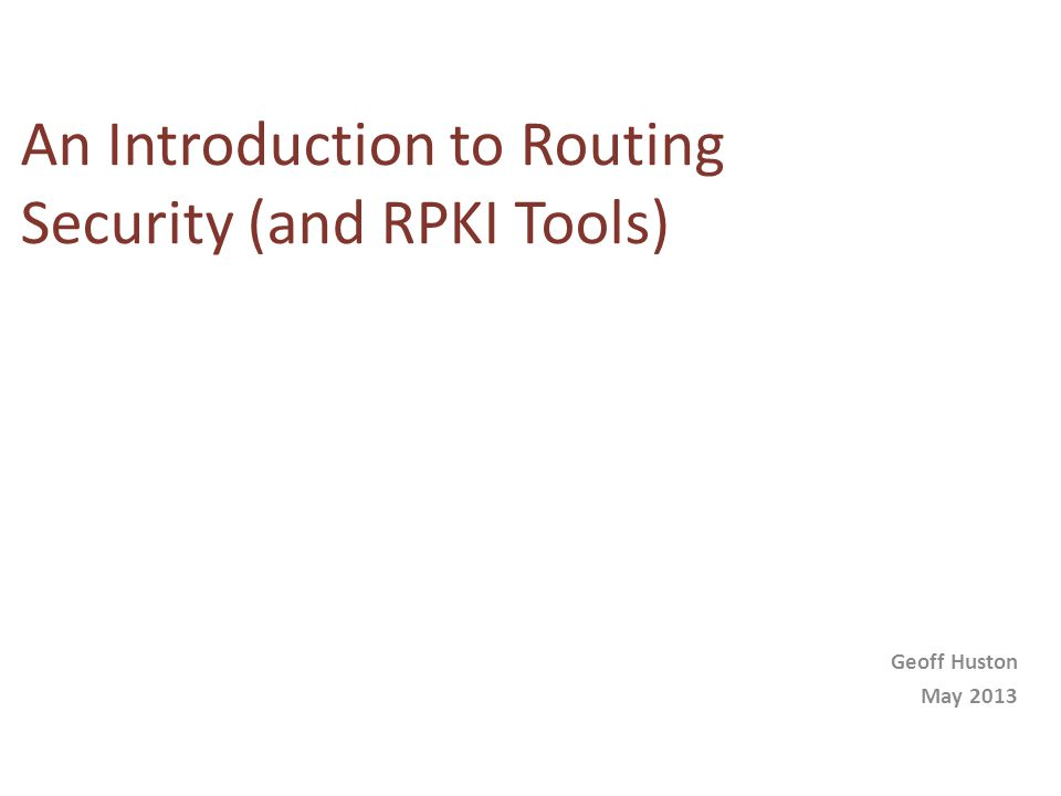 An Introduction to Routing Security (and RPKI Tools) Geoff Huston May 2013