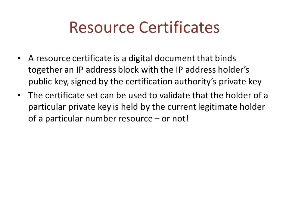 Resource Certificates A resource certificate is a digital document that binds together an IP address block with the IP address holder's public key, signed by the certification authority's private key The certificate set can be used to validate that the holder of a particular private key is held by the current legitimate holder of a particular number resource – or not!