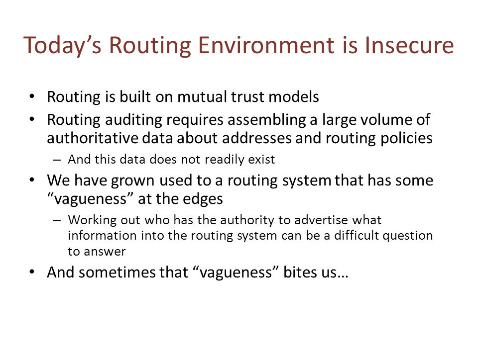 Today's Routing Environment is Insecure Routing is built on mutual trust models Routing auditing requires assembling a large volume of authoritative data about addresses and routing policies – And this data does not readily exist We have grown used to a routing system that has some vagueness at the edges – Working out who has the authority to advertise what information into the routing system can be a difficult question to answer And sometimes that vagueness bites us…