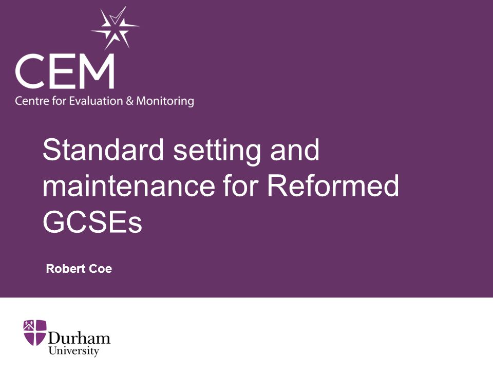 Standard setting and maintenance for Reformed GCSEs Robert Coe