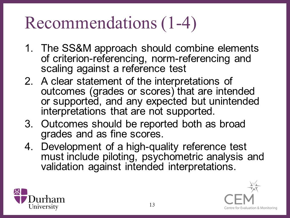 ∂ Recommendations (1-4) 1.The SS&M approach should combine elements of criterion-referencing, norm-referencing and scaling against a reference test 2.A clear statement of the interpretations of outcomes (grades or scores) that are intended or supported, and any expected but unintended interpretations that are not supported.