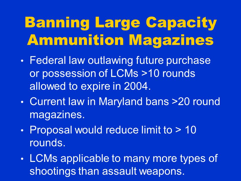 Banning Large Capacity Ammunition Magazines Federal law outlawing future purchase or possession of LCMs >10 rounds allowed to expire in 2004.