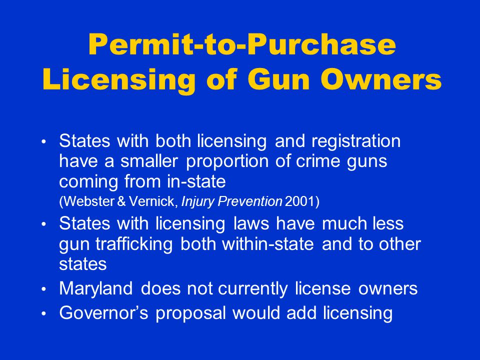 Permit-to-Purchase Licensing of Gun Owners States with both licensing and registration have a smaller proportion of crime guns coming from in-state (Webster & Vernick, Injury Prevention 2001) States with licensing laws have much less gun trafficking both within-state and to other states Maryland does not currently license owners Governor's proposal would add licensing