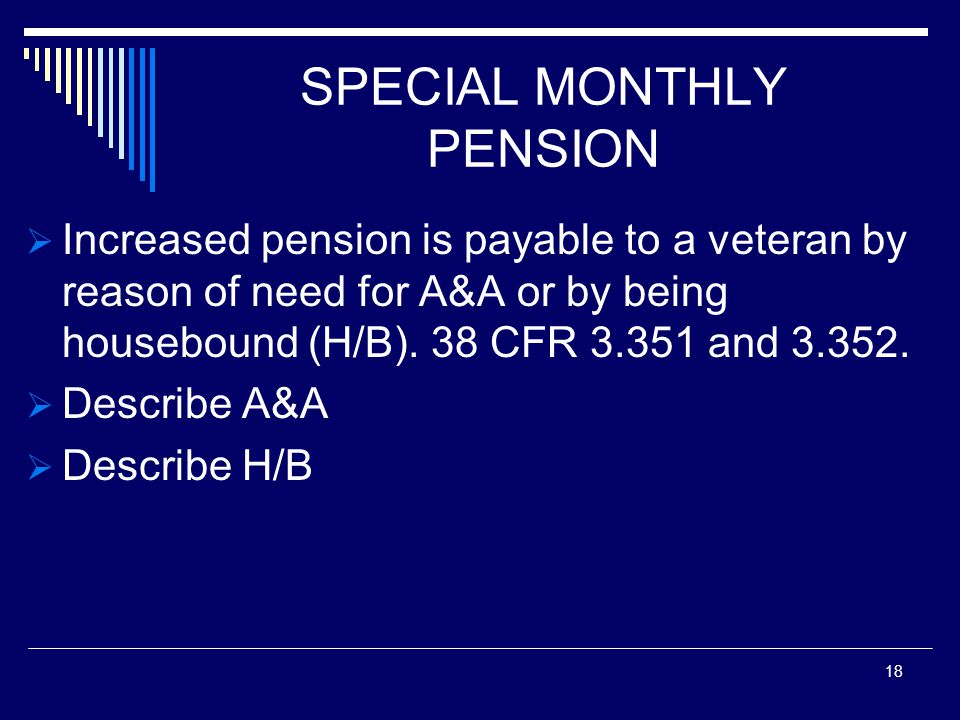 SPECIAL MONTHLY PENSION  Increased pension is payable to a veteran by reason of need for A&A or by being housebound (H/B).