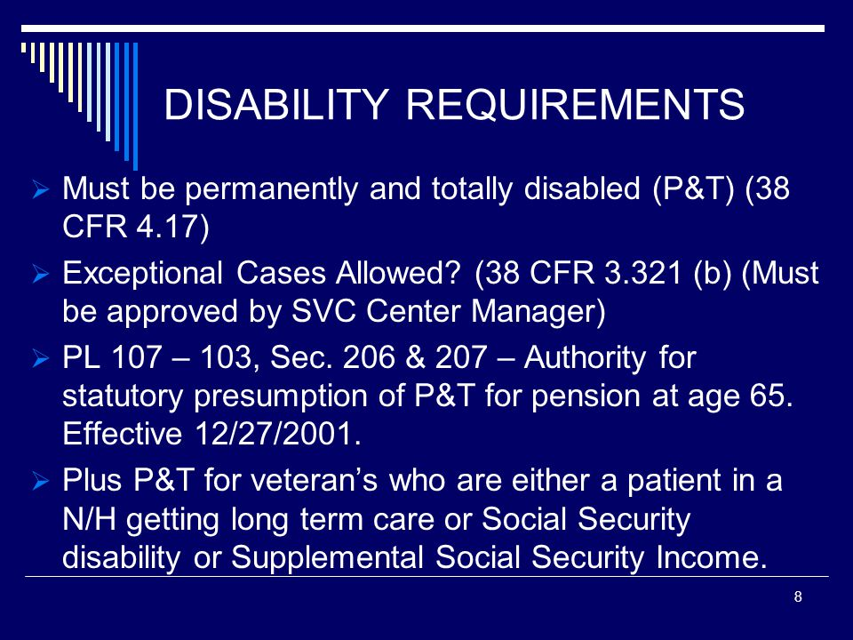 DISABILITY REQUIREMENTS  Must be permanently and totally disabled (P&T) (38 CFR 4.17)  Exceptional Cases Allowed.