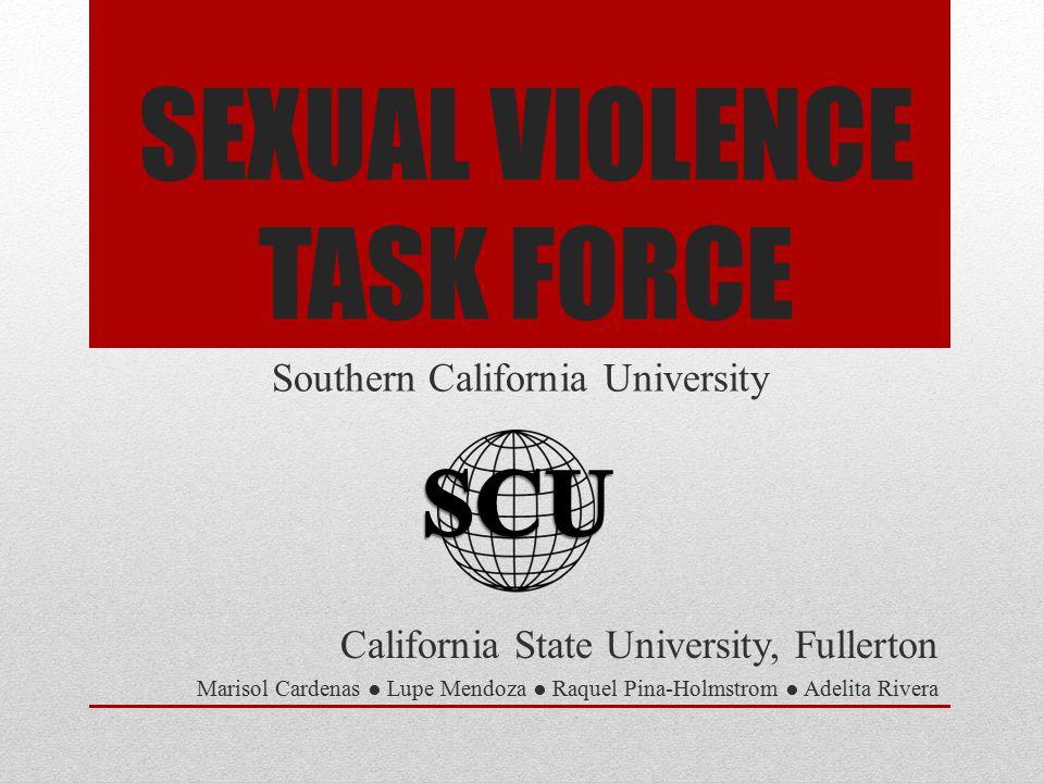 SEXUAL VIOLENCE TASK FORCE California State University, Fullerton Marisol Cardenas ● Lupe Mendoza ● Raquel Pina-Holmstrom ● Adelita Rivera Southern California University