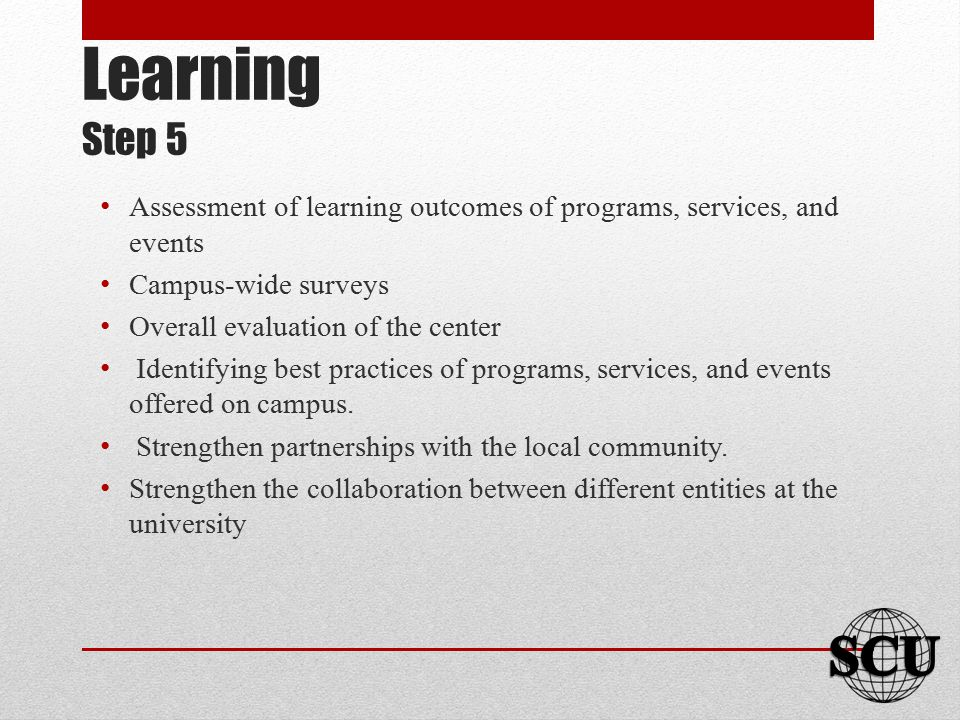 Learning Step 5 Assessment of learning outcomes of programs, services, and events Campus-wide surveys Overall evaluation of the center Identifying bes