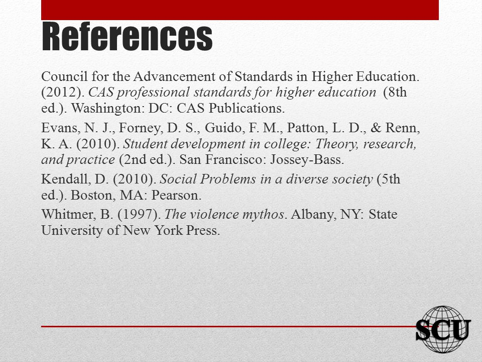 References Council for the Advancement of Standards in Higher Education. (2012). CAS professional standards for higher education (8th ed.). Washington