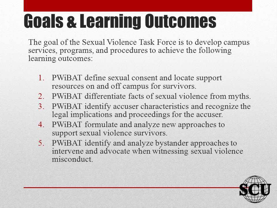 Goals & Learning Outcomes The goal of the Sexual Violence Task Force is to develop campus services, programs, and procedures to achieve the following