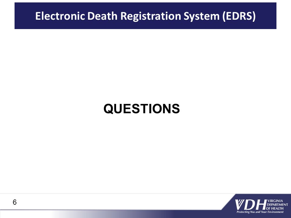 Electronic Death Registration System (EDRS) QUESTIONS 6